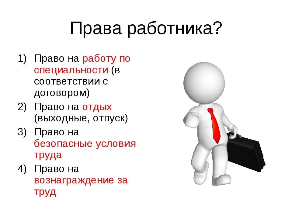 Права работника? Право на работу по специальности (в соответствии с договором...