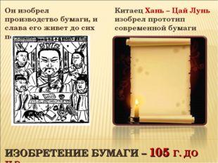 ИЗОБРЕТЕНИЕ БУМАГИ – 105 Г. ДО Н.Э. Он изобрел производство бумаги, и слава е
