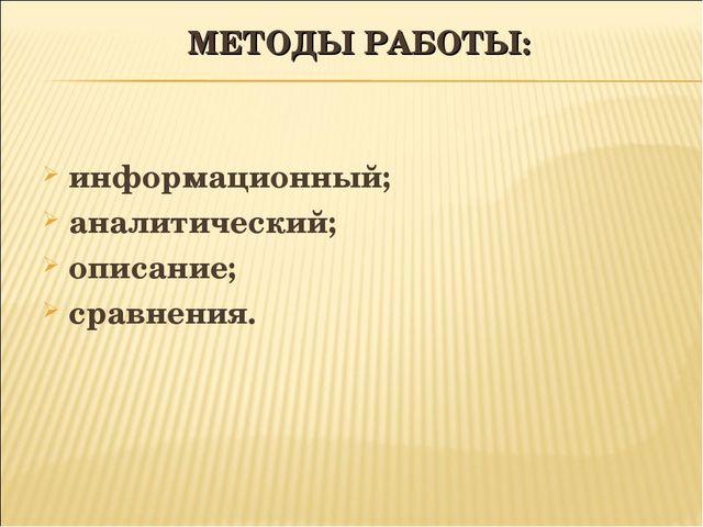 МЕТОДЫ РАБОТЫ: информационный; аналитический; описание; сравнения.