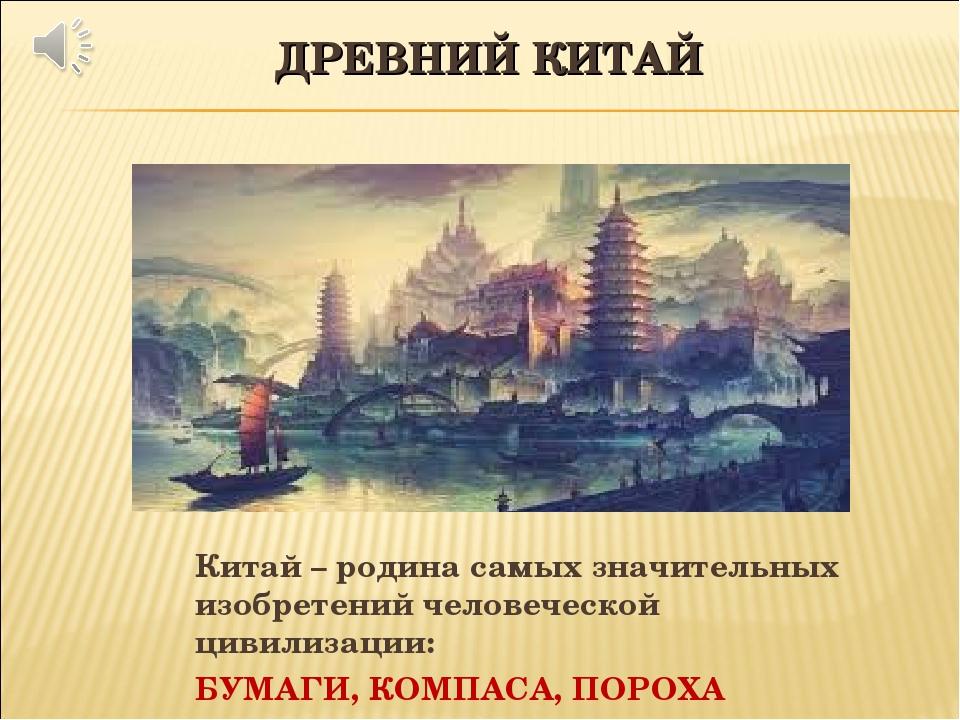 ДРЕВНИЙ КИТАЙ Китай – родина самых значительных изобретений человеческой циви...
