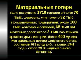 Материальные потери было разрушено 1710 городов и более 70 тыс. деревень, уни