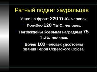 Ратный подвиг зауральцев Ушло на фронт 220 тыс. человек. Погибло 120 тыс. чел