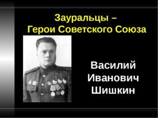 Зауральцы – Герои Советского Союза Василий Иванович Шишкин