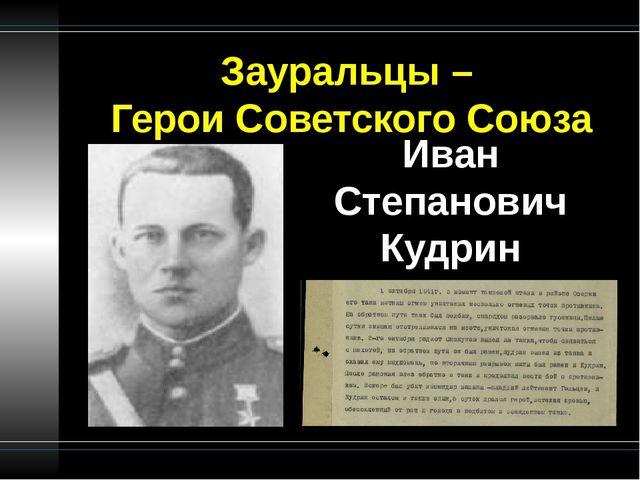 Зауральцы – Герои Советского Союза Иван Степанович Кудрин