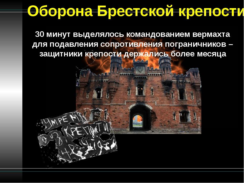 Оборона Брестской крепости 30 минут выделялось командованием вермахта для под...