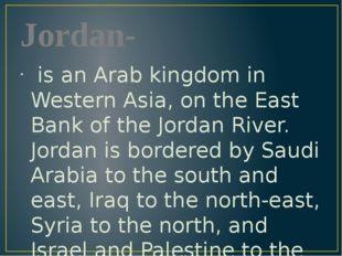 Jordan- is an Arab kingdom in Western Asia, on the East Bank of the Jordan Ri