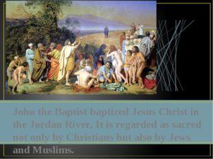 John the Baptist baptized Jesus Christ in the Jordan River. It is regarded as