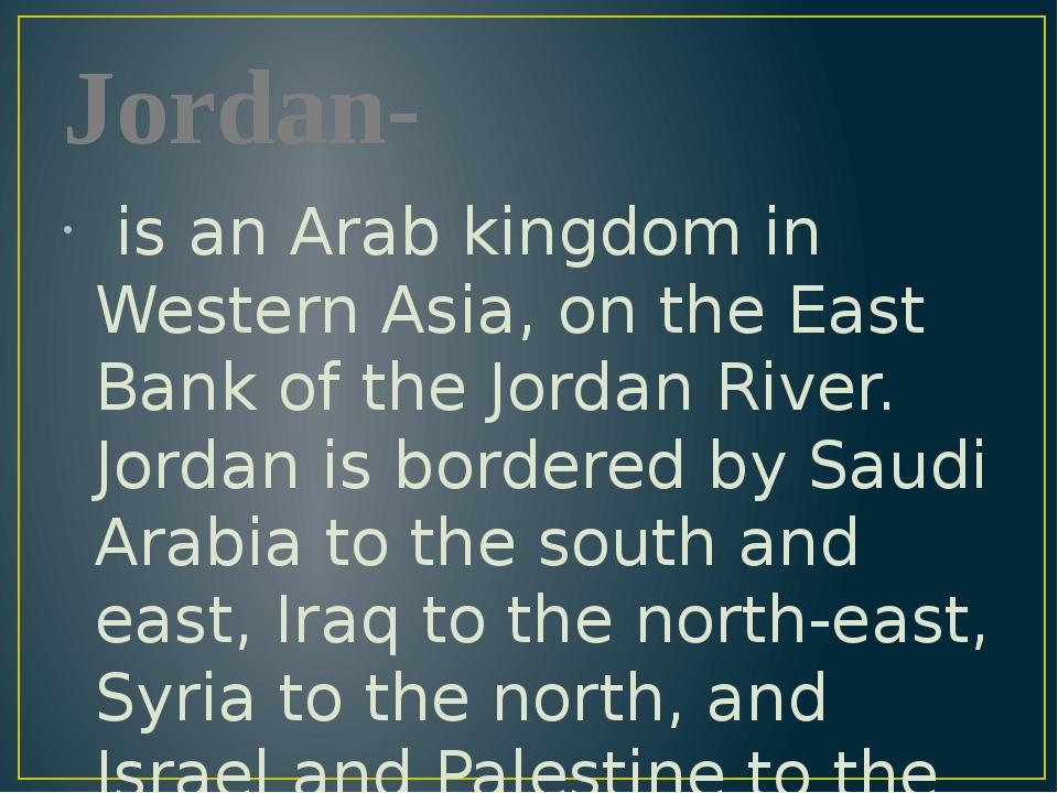 Jordan- is an Arab kingdom in Western Asia, on the East Bank of the Jordan Ri...