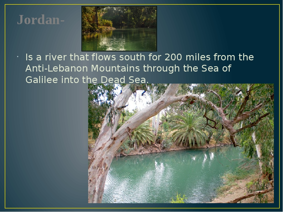 Jordan- Is a river that flows south for 200 miles from the Anti-Lebanon Mount...