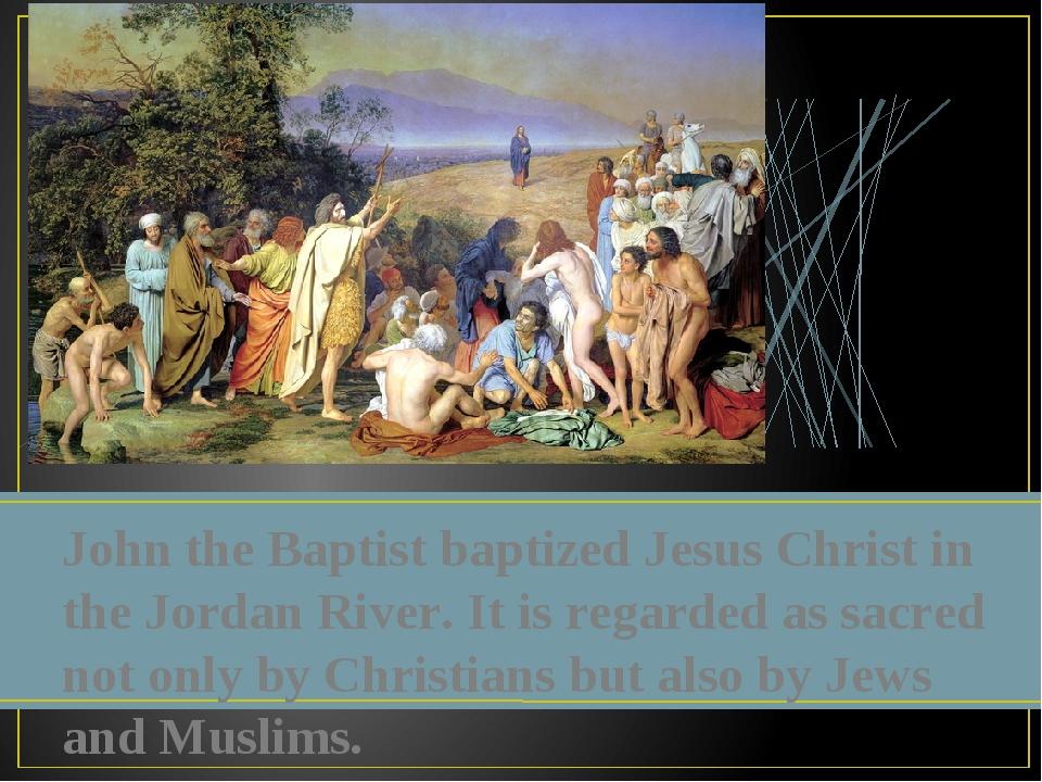John the Baptist baptized Jesus Christ in the Jordan River. It is regarded as...