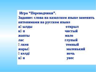 """Игра """"Переводчики"""". Задание: слова на казахском языке заменить антонимами на"""