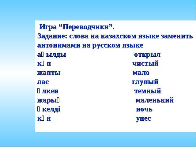 """Игра """"Переводчики"""". Задание: слова на казахском языке заменить антонимами на..."""