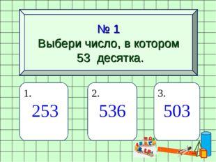 № 1 Выбери число, в котором 53 десятка. 1. 253 2. 536 3. 503