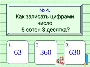 № 4. Как записать цифрами число 6 сотен 3 десятка? 1. 63 2. 360 3. 630