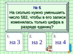 № 6 На сколько нужно уменьшить число 582, чтобы в его записи изменилась тольк