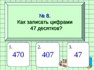 № 8. Как записать цифрами 47 десятков? 1. 470 2. 407 3. 47
