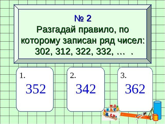 № 2 Разгадай правило, по которому записан ряд чисел: 302, 312, 322, 332, … ....