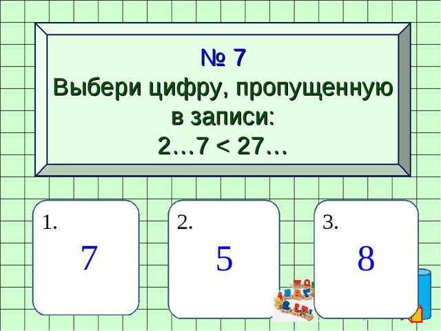 № 7 Выбери цифру, пропущенную в записи: 2…7 < 27… 1. 7 2. 5 3. 8