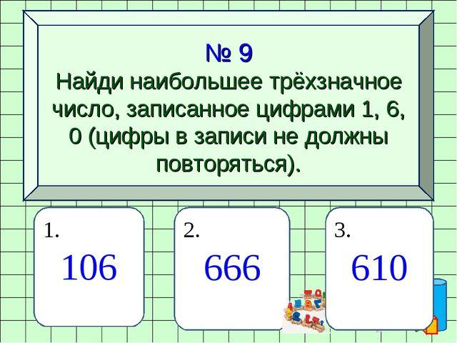 № 9 Найди наибольшее трёхзначное число, записанное цифрами 1, 6, 0 (цифры в з...