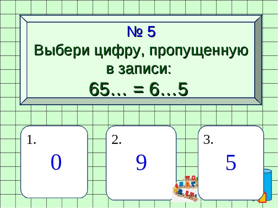 № 5 Выбери цифру, пропущенную в записи: 65… = 6…5 1. 0 2. 9 3. 5