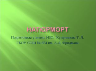 Подготовила учитель ИЗО: Куприянова Т. Л. ГБОУ СОШ № 654 им. А.Д. Фридмана.