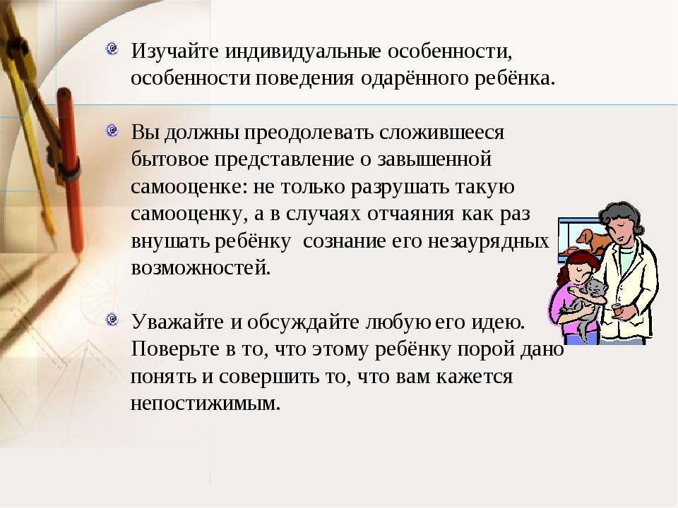 Изучайте индивидуальные особенности, особенности поведения одарённого ребёнка...