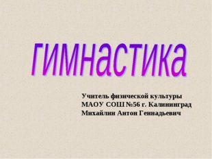 Учитель физической культуры МАОУ СОШ №56 г. Калининград Михайлин Антон Геннад