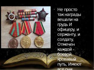 Не просто так награды вешали на грудь И офицеру, и сержанту, и солдату, Отмеч