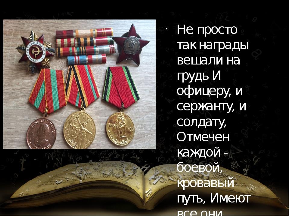 Не просто так награды вешали на грудь И офицеру, и сержанту, и солдату, Отмеч...