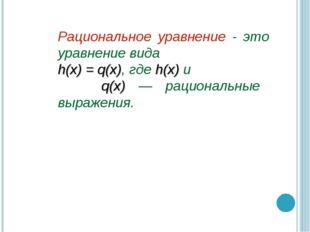 Рациональное уравнение - это уравнение вида h(x) = q(x), где h(x) и q(x) — ра