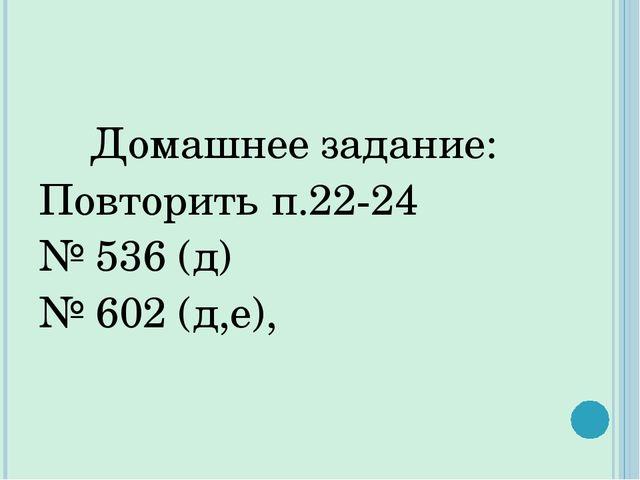 Домашнее задание: Повторить п.22-24 № 536 (д) № 602 (д,е),