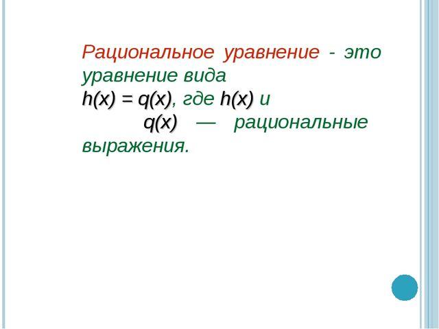 Рациональное уравнение - это уравнение вида h(x) = q(x), где h(x) и q(x) — ра...
