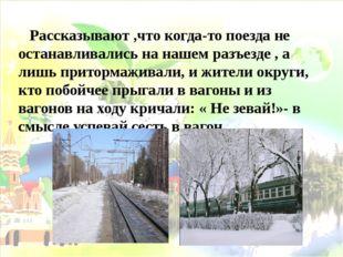 Рассказывают ,что когда-то поезда не останавливались на нашем разъезде , а л