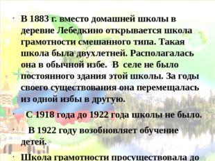 В 1883 г. вместо домашней школы в деревне Лебедкино открывается школа грамотн