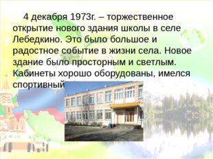 4 декабря 1973г. – торжественное открытие нового здания школы в селе Лебедки
