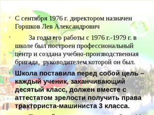 С сентября 1976 г. директором назначен Горшков Лев Александрович За годы его
