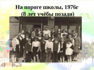 На пороге школы, 1976г (8 лет учёбы позади)