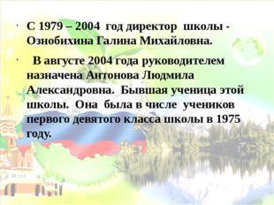 С 1979 – 2004 год директор школы - Ознобихина Галина Михайловна. В августе 20