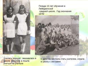 Позади 10 лет обучения в Лебёдкинской средней школе . Год окончания 1978г С д
