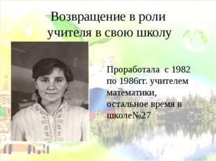Возвращение в роли учителя в свою школу Проработала с 1982 по 1986гг. учителе