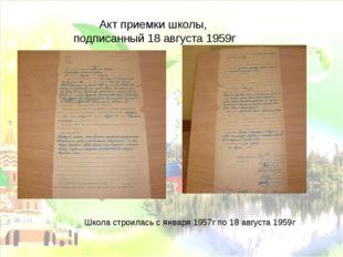 Акт приемки школы, подписанный 18 августа 1959г Школа строилась с января 1957