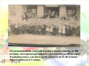 По воспоминаниям учителей и ребят в школе училось до 480 человек, хотя проект