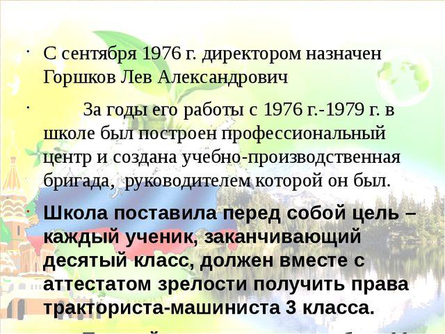 С сентября 1976 г. директором назначен Горшков Лев Александрович За годы его...