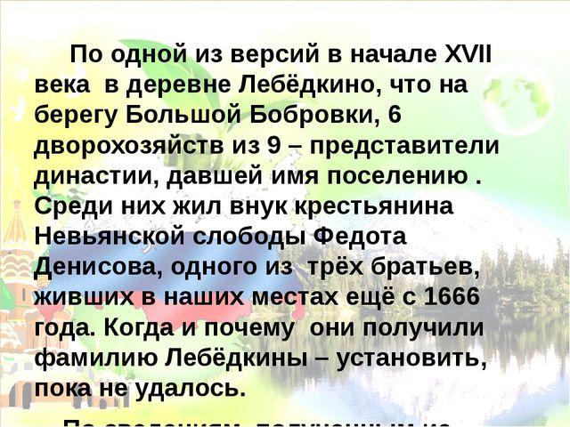 По одной из версий в начале ХVII века в деревне Лебёдкино, что на берегу Бол...