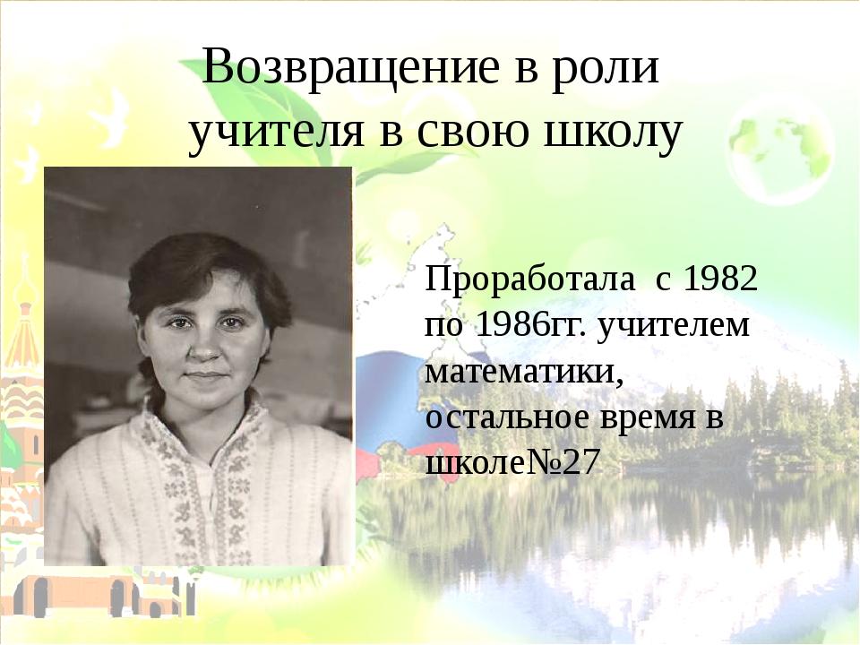 Возвращение в роли учителя в свою школу Проработала с 1982 по 1986гг. учителе...