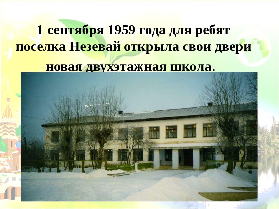 1 сентября 1959 года для ребят поселка Незевай открыла свои двери новая двухэ...