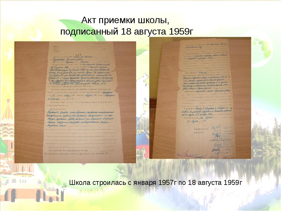 Акт приемки школы, подписанный 18 августа 1959г Школа строилась с января 1957...
