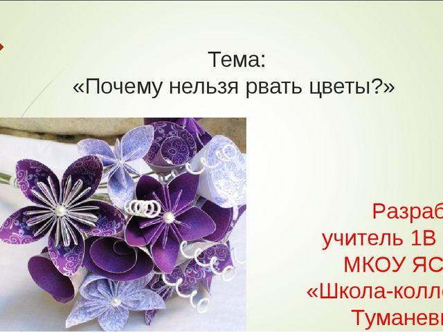 Тема: «Почему нельзя рвать цветы?» Разработала учитель 1В класса МКОУ ЯСШ №...