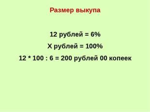Размер выкупа 12 рублей = 6% Х рублей = 100% 12 * 100 : 6 = 200 рублей 00 коп