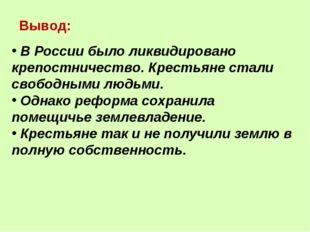 Вывод: В России было ликвидировано крепостничество. Крестьяне стали свободным